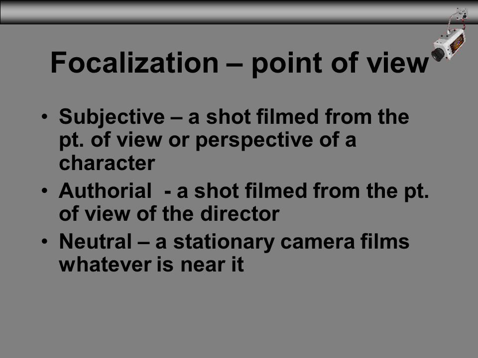 Focalization – point of view Subjective – a shot filmed from the pt. of view or perspective of a character Authorial - a shot filmed from the pt. of v