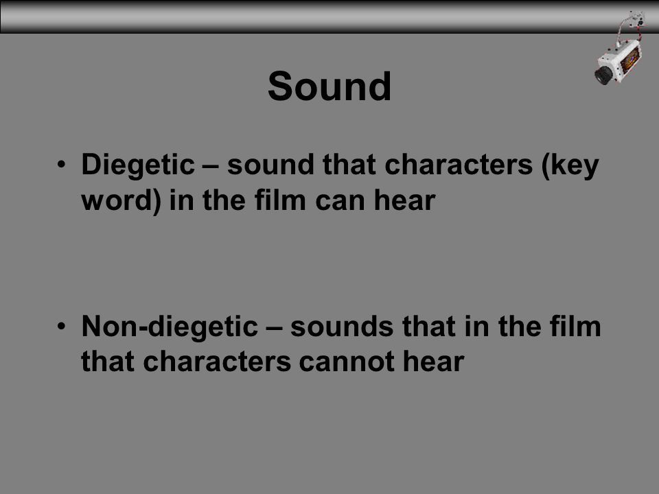 Sound Diegetic – sound that characters (key word) in the film can hear Non-diegetic – sounds that in the film that characters cannot hear