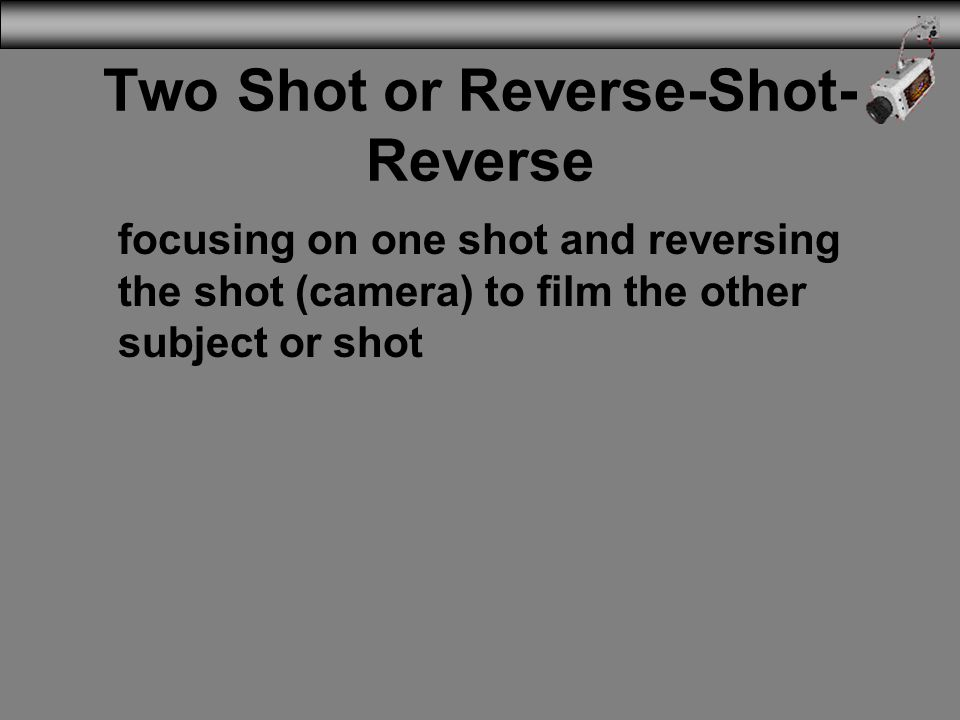 Two Shot or Reverse-Shot- Reverse focusing on one shot and reversing the shot (camera) to film the other subject or shot