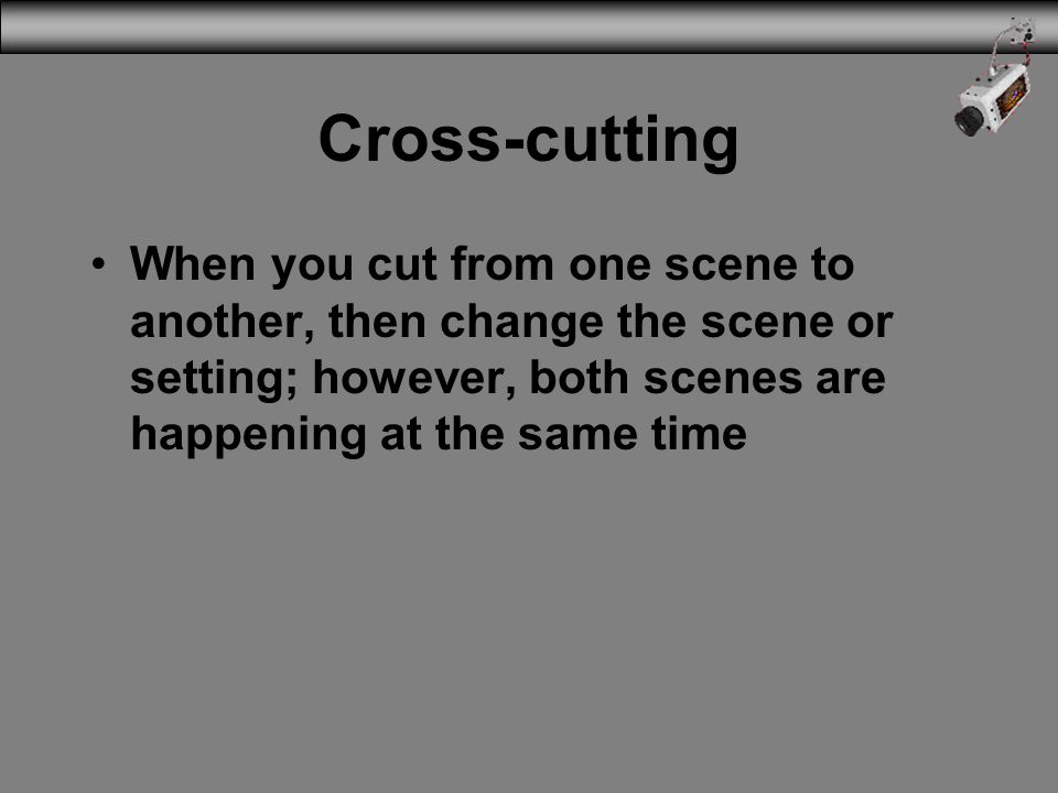 Cross-cutting When you cut from one scene to another, then change the scene or setting; however, both scenes are happening at the same time