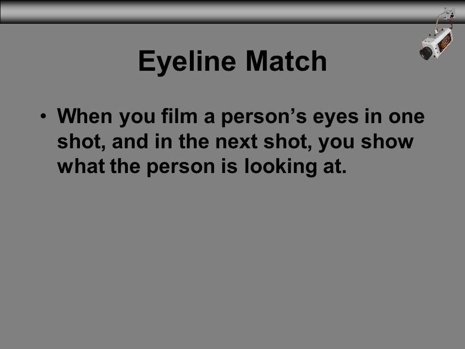 Eyeline Match When you film a persons eyes in one shot, and in the next shot, you show what the person is looking at.