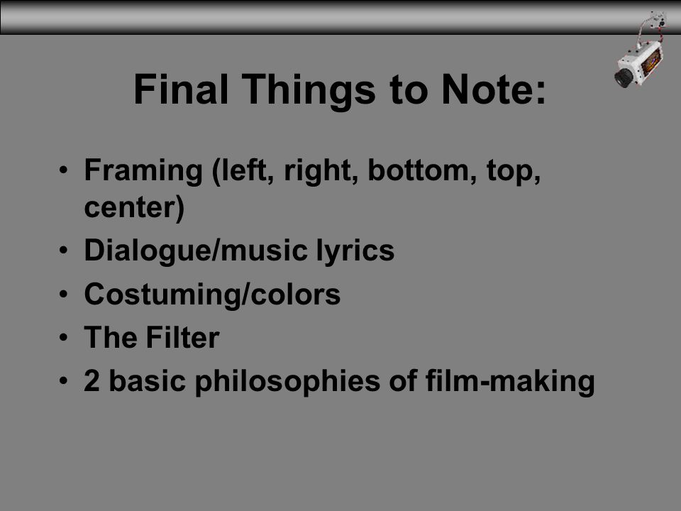 Final Things to Note: Framing (left, right, bottom, top, center) Dialogue/music lyrics Costuming/colors The Filter 2 basic philosophies of film-making