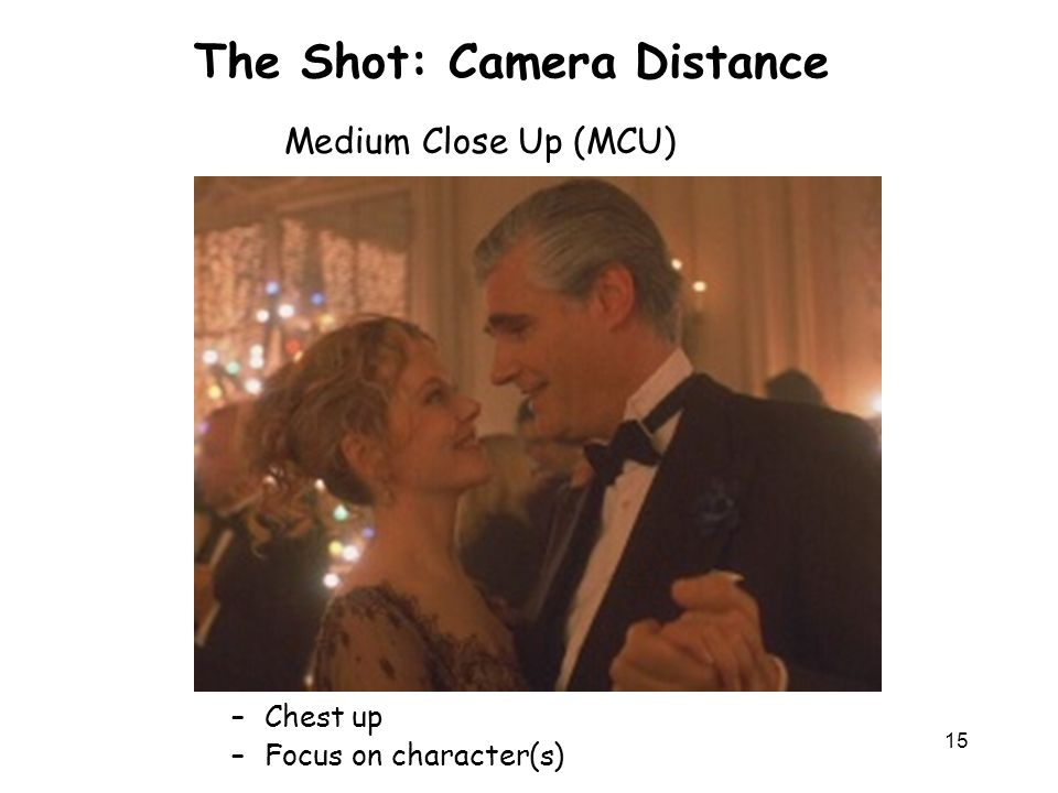 15 The Shot: Camera Distance –Chest up –Focus on character(s) Medium Close Up (MCU)