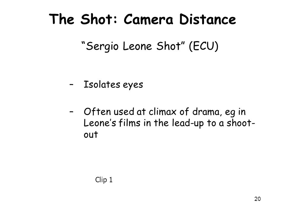 20 The Shot: Camera Distance –Isolates eyes –Often used at climax of drama, eg in Leones films in the lead-up to a shoot- out Sergio Leone Shot (ECU)