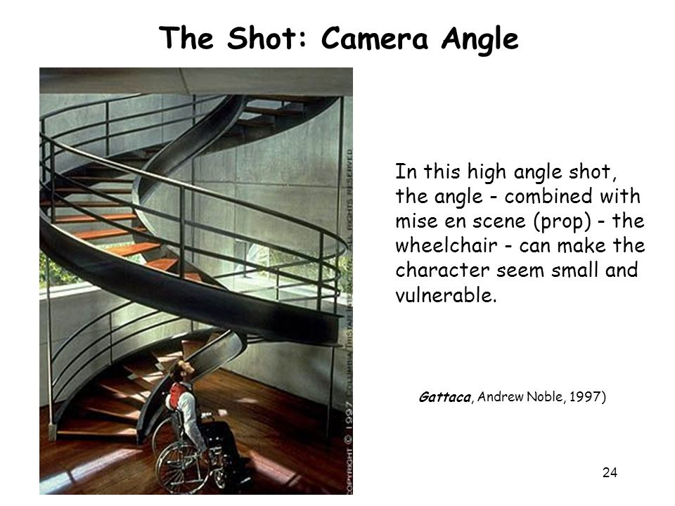 24 In this high angle shot, the angle - combined with mise en scene (prop) - the wheelchair - can make the character seem small and vulnerable. The Sh