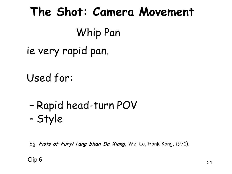 31 The Shot: Camera Movement ie very rapid pan. Used for: –Rapid head-turn POV –Style Eg Fists of Fury/Tang Shan Da Xiong, Wei Lo, Honk Kong, 1971). W