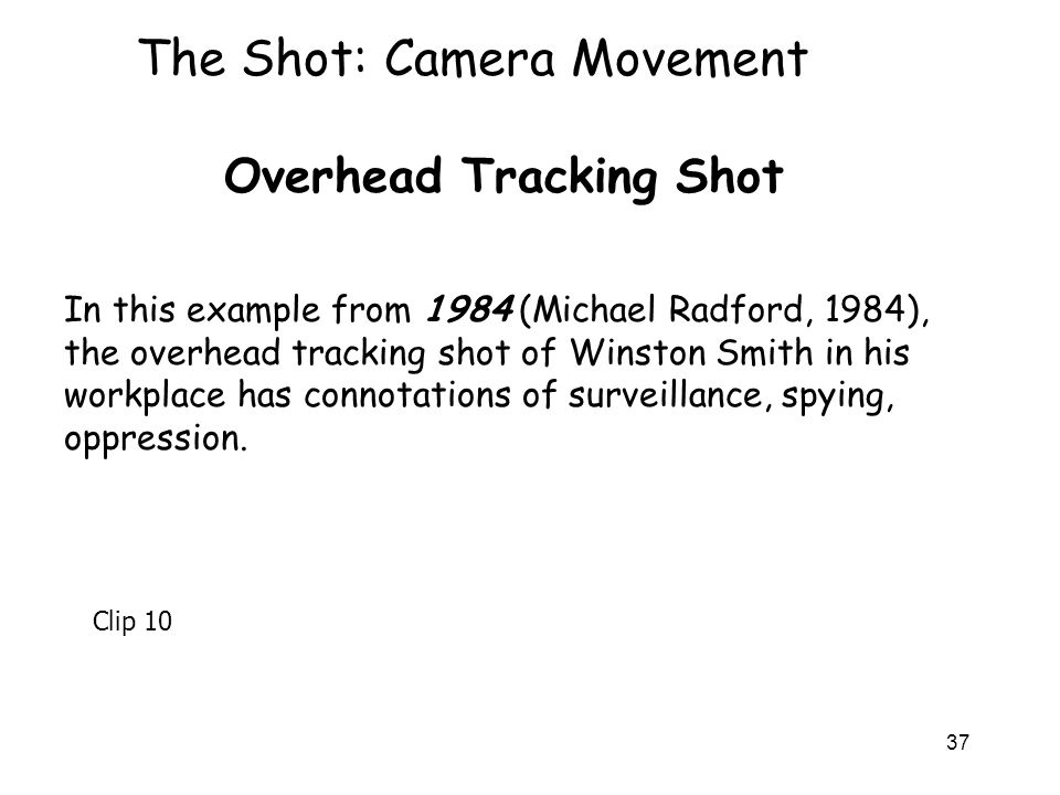 37 The Shot: Camera Movement Overhead Tracking Shot In this example from 1984 (Michael Radford, 1984), the overhead tracking shot of Winston Smith in