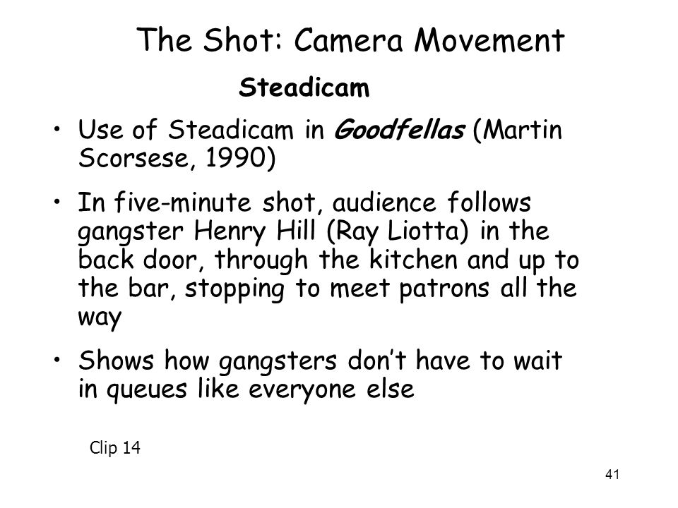 41 The Shot: Camera Movement Use of Steadicam in Goodfellas (Martin Scorsese, 1990) In five-minute shot, audience follows gangster Henry Hill (Ray Lio