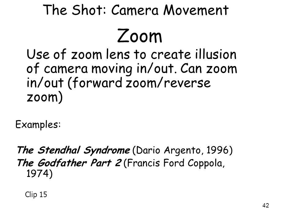 42 Zoom Use of zoom lens to create illusion of camera moving in/out. Can zoom in/out (forward zoom/reverse zoom) Examples: The Stendhal Syndrome (Dari