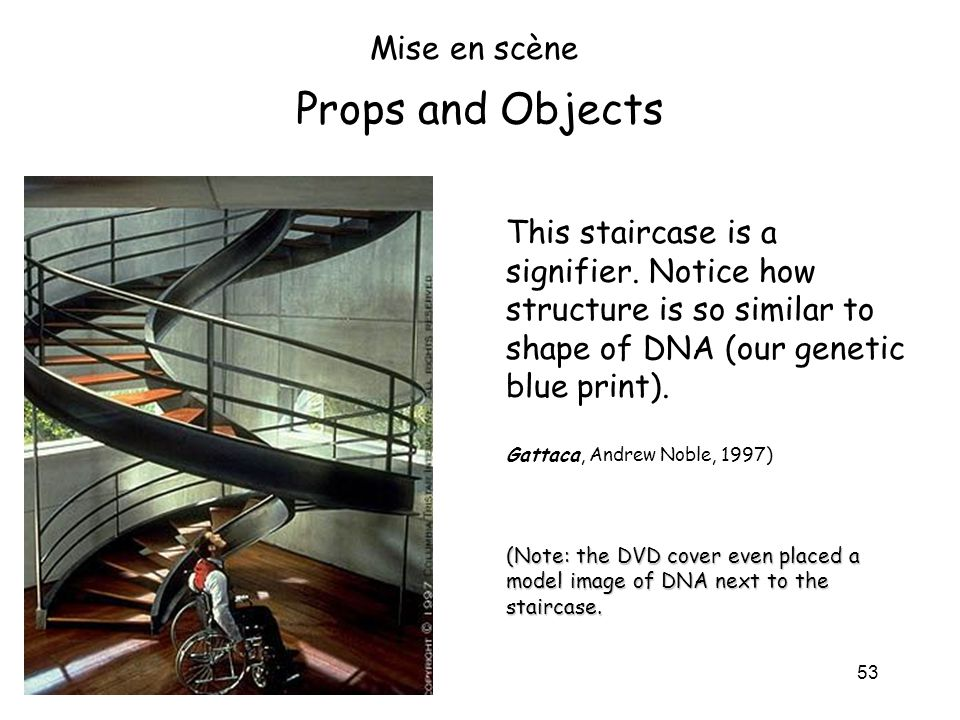 53 Props and Objects Mise en scène This staircase is a signifier. Notice how structure is so similar to shape of DNA (our genetic blue print). Gattaca