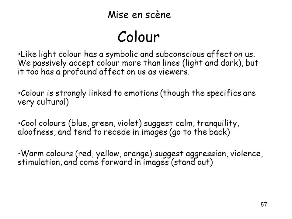 57 Colour Mise en scène Like light colour has a symbolic and subconscious affect on us. We passively accept colour more than lines (light and dark), b