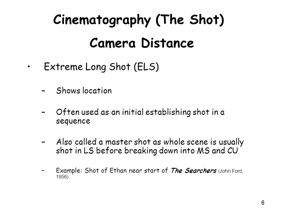 6 Cinematography (The Shot) Extreme Long Shot (ELS) –Shows location –Often used as an initial establishing shot in a sequence –Also called a master sh