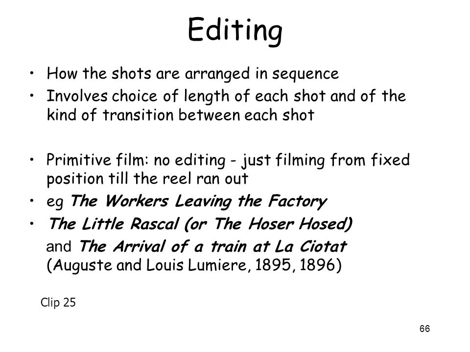 66 Editing How the shots are arranged in sequence Involves choice of length of each shot and of the kind of transition between each shot Primitive fil
