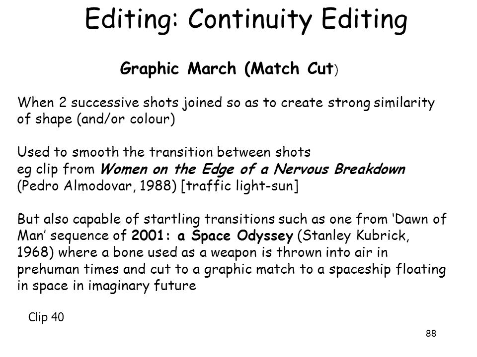 88 Editing: Continuity Editing Graphic March (Match Cut ) When 2 successive shots joined so as to create strong similarity of shape (and/or colour) Us