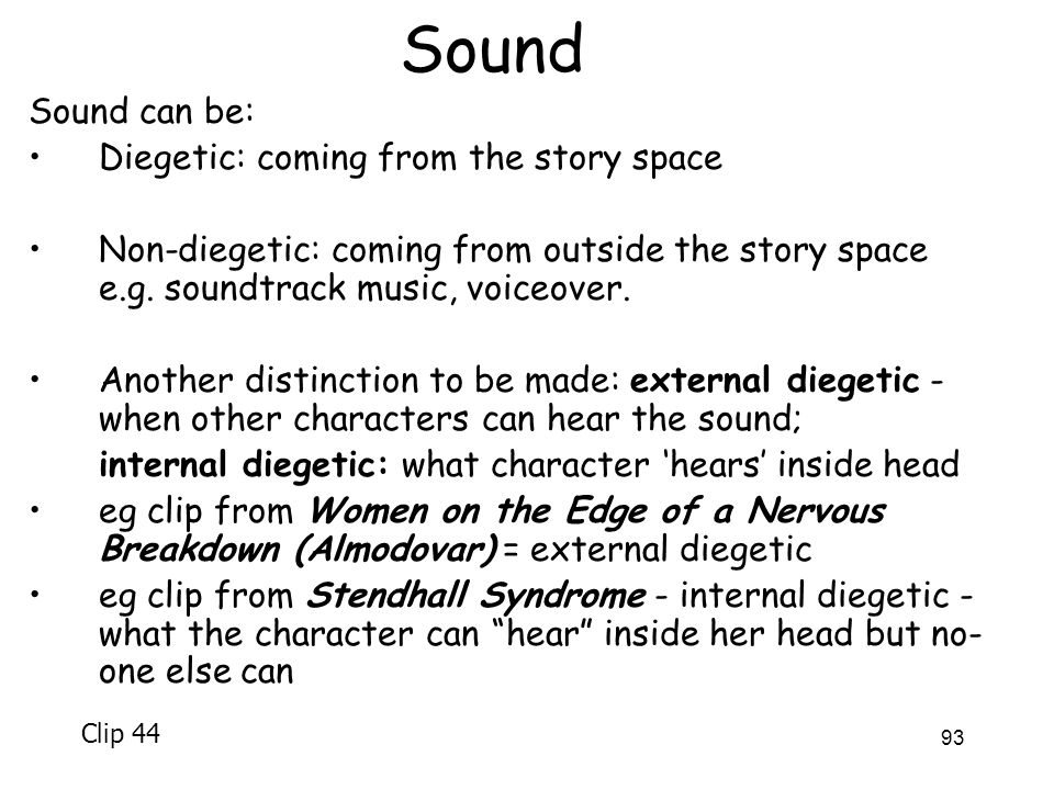 93 Sound Sound can be: Diegetic: coming from the story space Non-diegetic: coming from outside the story space e.g. soundtrack music, voiceover. Anoth