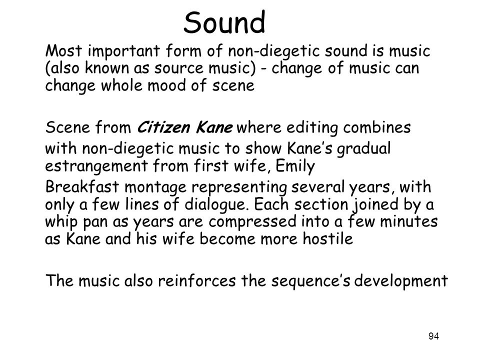 94 Sound Most important form of non-diegetic sound is music (also known as source music) - change of music can change whole mood of scene Scene from C