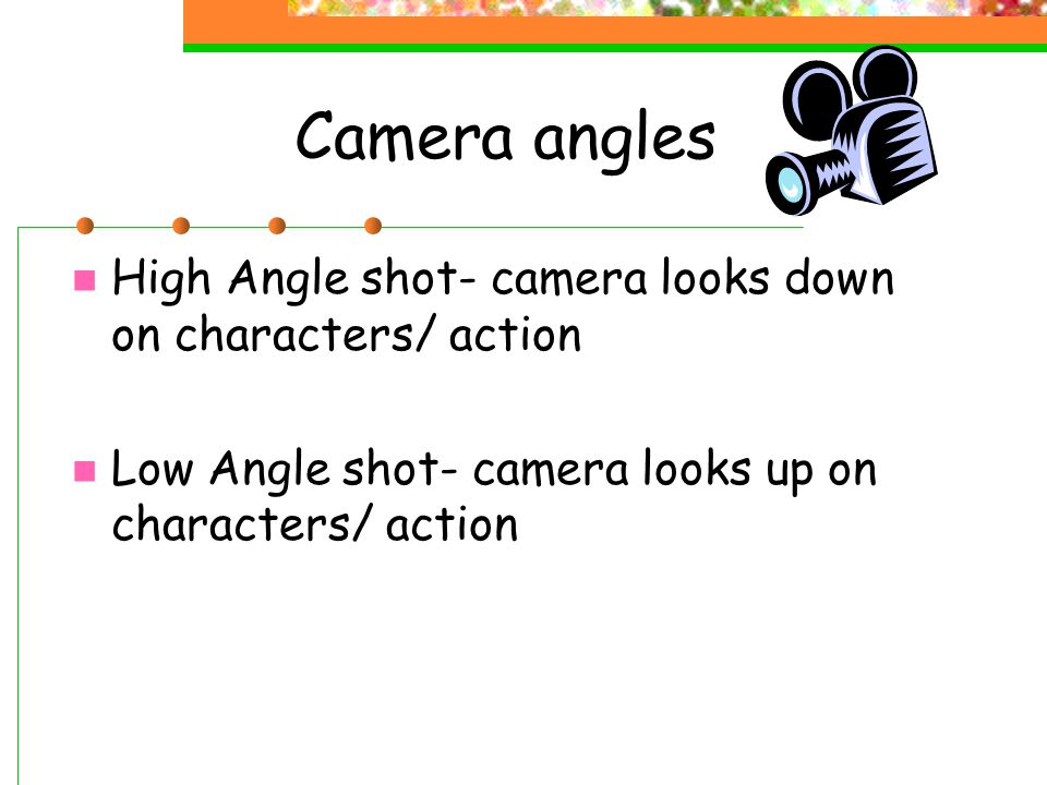 Camera angles High Angle shot- camera looks down on characters/ action Low Angle shot- camera looks up on characters/ action
