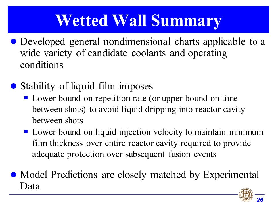 26 Wetted Wall Summary Developed general nondimensional charts applicable to a wide variety of candidate coolants and operating conditions Stability of liquid film imposes Lower bound on repetition rate (or upper bound on time between shots) to avoid liquid dripping into reactor cavity between shots Lower bound on liquid injection velocity to maintain minimum film thickness over entire reactor cavity required to provide adequate protection over subsequent fusion events Model Predictions are closely matched by Experimental Data