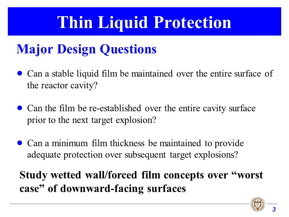 3 Thin Liquid Protection Major Design Questions Can a stable liquid film be maintained over the entire surface of the reactor cavity.