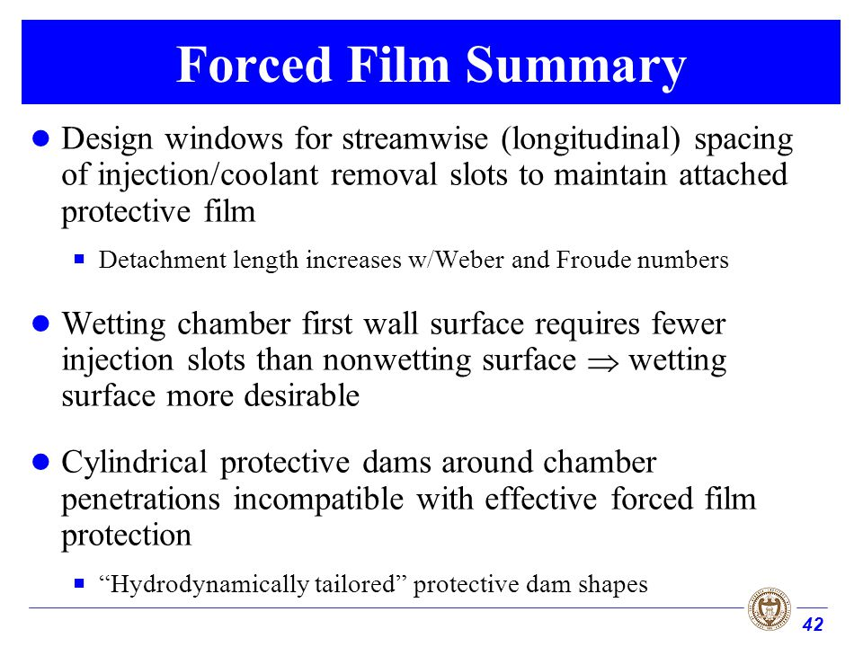 42 Forced Film Summary Design windows for streamwise (longitudinal) spacing of injection/coolant removal slots to maintain attached protective film De