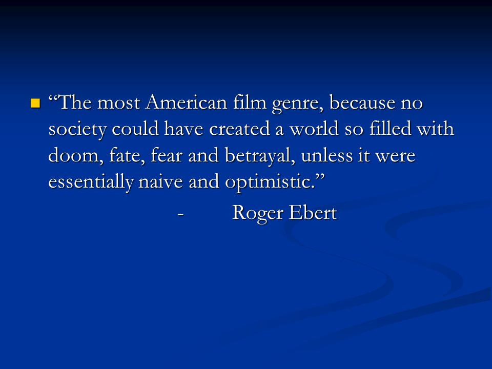 The most American film genre, because no society could have created a world so filled with doom, fate, fear and betrayal, unless it were essentially naive and optimistic.
