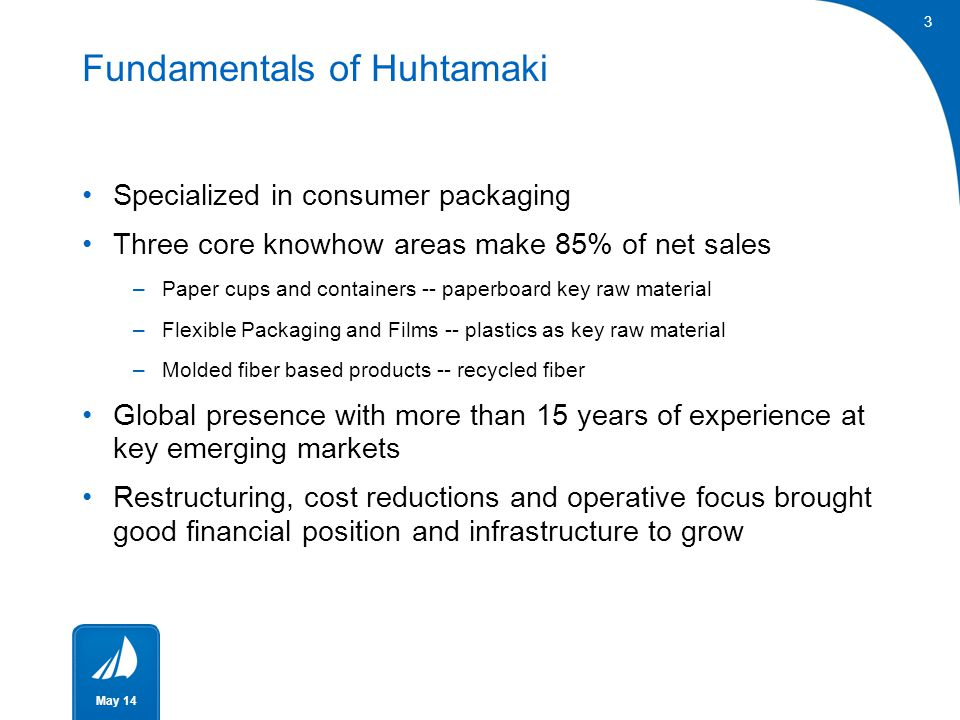 3 May 14 Fundamentals of Huhtamaki Specialized in consumer packaging Three core knowhow areas make 85% of net sales –Paper cups and containers -- pape
