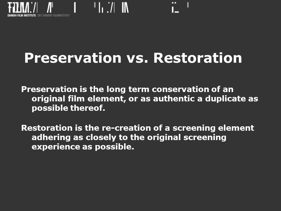 Preservation vs. Restoration Preservation is the long term conservation of an original film element, or as authentic a duplicate as possible thereof.
