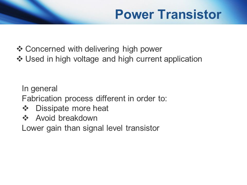 Power Transistor Concerned with delivering high power Used in high voltage and high current application In general Fabrication process different in or