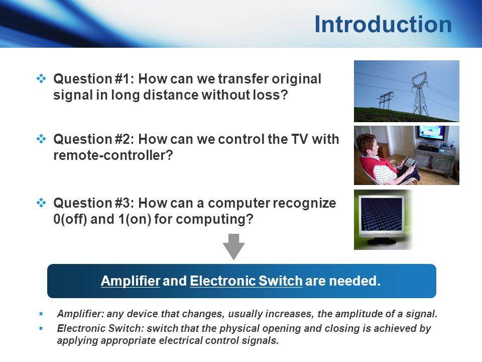 Introduction Question #1: How can we transfer original signal in long distance without loss? Amplifier and Electronic Switch are needed. Amplifier: an