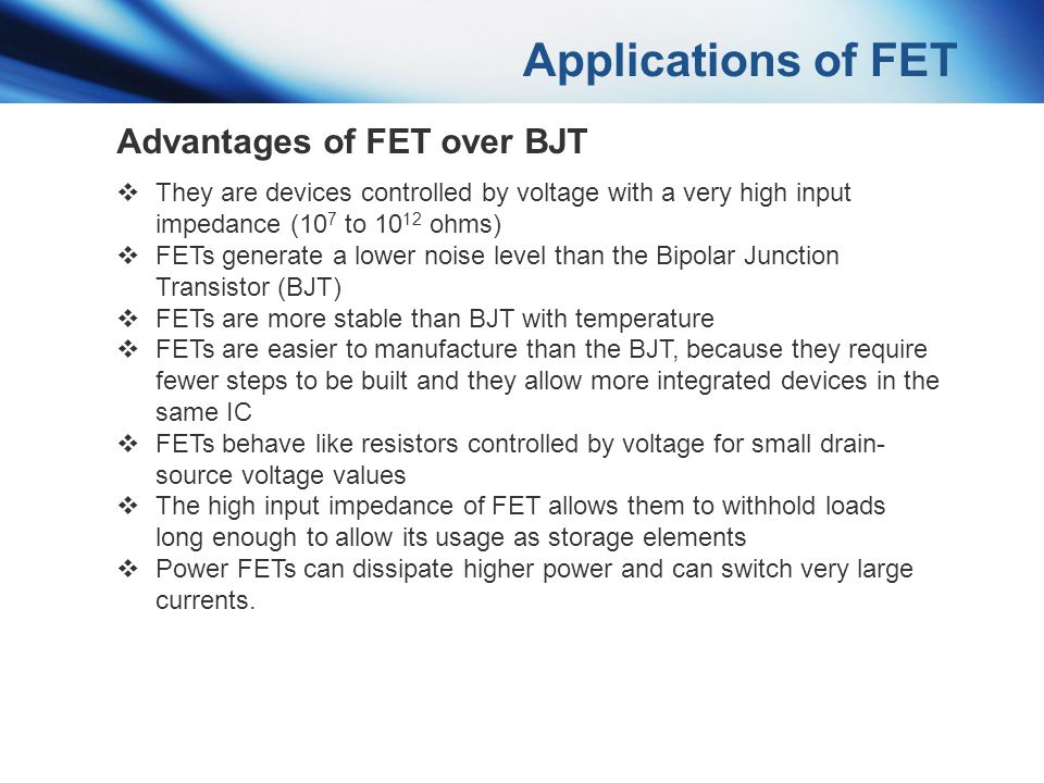 Applications of FET Advantages of FET over BJT They are devices controlled by voltage with a very high input impedance (10 7 to 10 12 ohms) FETs gener