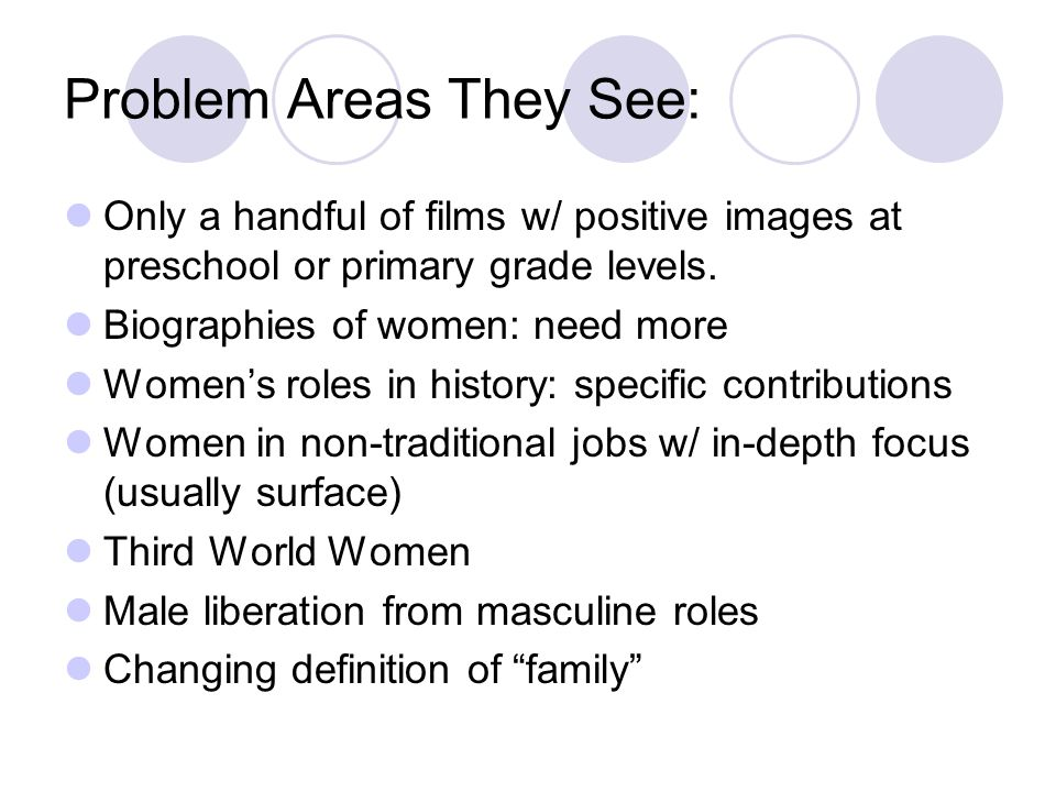 Problem Areas They See: Only a handful of films w/ positive images at preschool or primary grade levels. Biographies of women: need more Womens roles