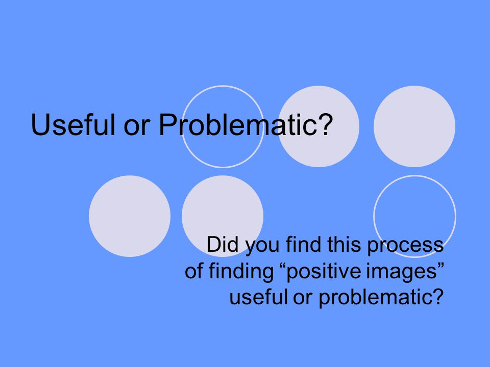 Useful or Problematic? Did you find this process of finding positive images useful or problematic?