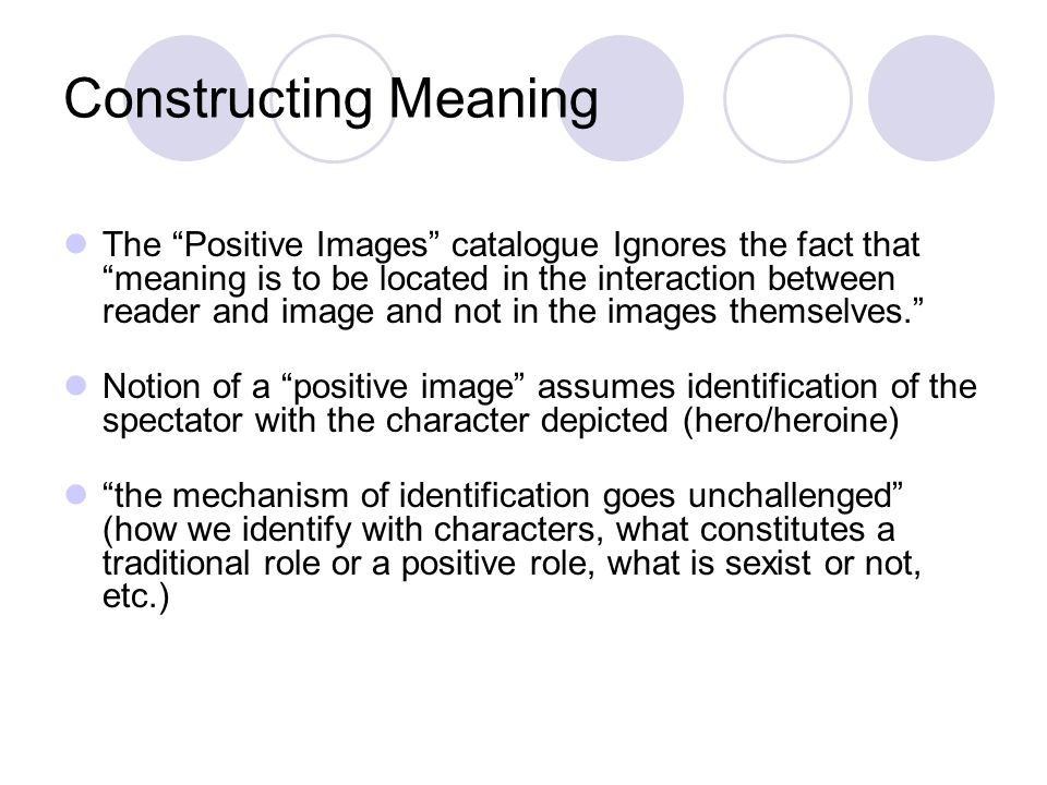 Constructing Meaning The Positive Images catalogue Ignores the fact that meaning is to be located in the interaction between reader and image and not
