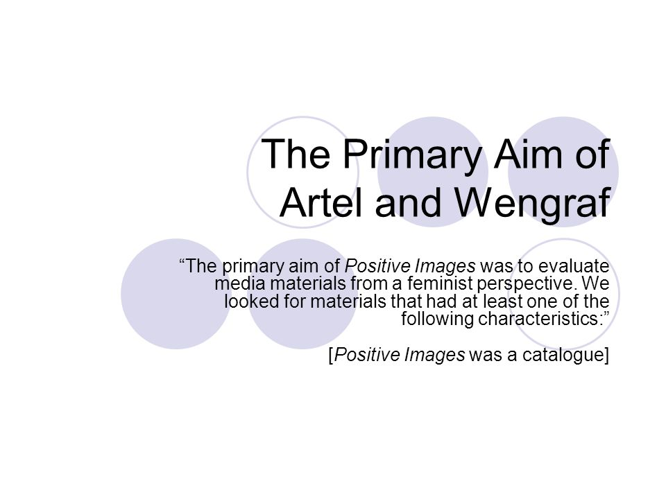 The Primary Aim of Artel and Wengraf The primary aim of Positive Images was to evaluate media materials from a feminist perspective. We looked for mat