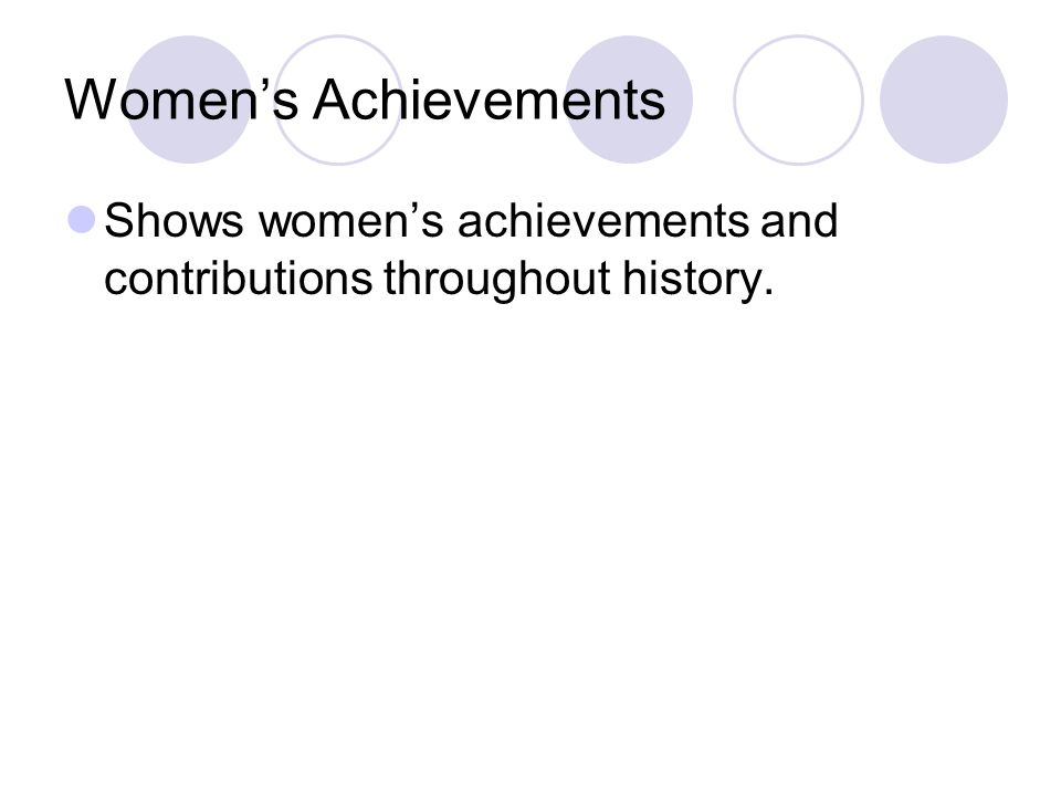 Womens Achievements Shows womens achievements and contributions throughout history.
