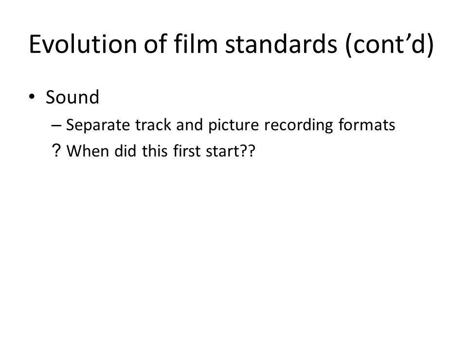 Evolution of film standards (contd) Sound – Separate track and picture recording formats .