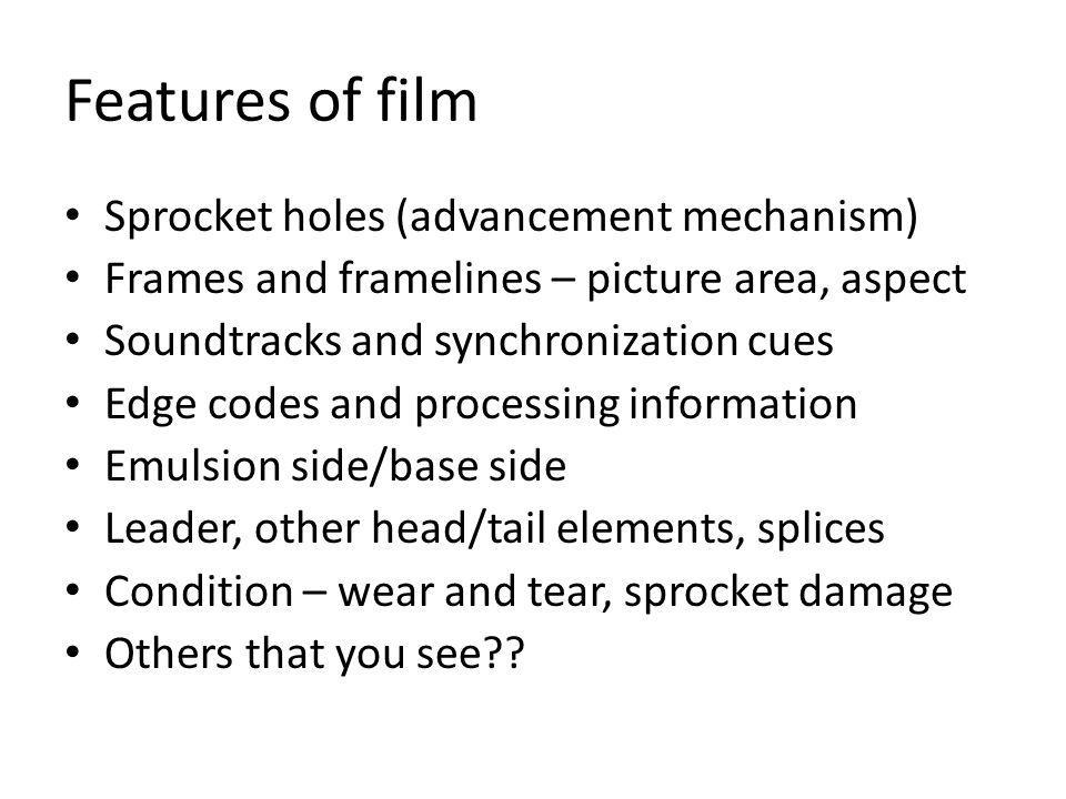 Features of film Sprocket holes (advancement mechanism) Frames and framelines – picture area, aspect Soundtracks and synchronization cues Edge codes and processing information Emulsion side/base side Leader, other head/tail elements, splices Condition – wear and tear, sprocket damage Others that you see??