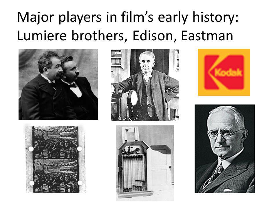 Major players in films early history: Lumiere brothers, Edison, Eastman