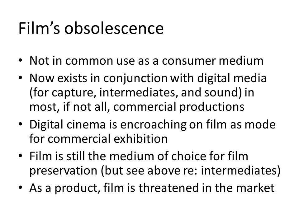 Films obsolescence Not in common use as a consumer medium Now exists in conjunction with digital media (for capture, intermediates, and sound) in most, if not all, commercial productions Digital cinema is encroaching on film as mode for commercial exhibition Film is still the medium of choice for film preservation (but see above re: intermediates) As a product, film is threatened in the market
