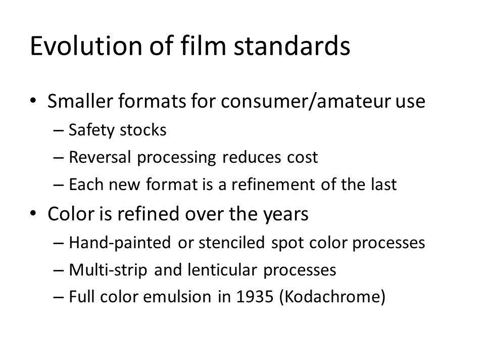 Evolution of film standards Smaller formats for consumer/amateur use – Safety stocks – Reversal processing reduces cost – Each new format is a refinement of the last Color is refined over the years – Hand-painted or stenciled spot color processes – Multi-strip and lenticular processes – Full color emulsion in 1935 (Kodachrome)