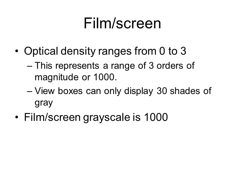 Film/screen Optical density ranges from 0 to 3 –This represents a range of 3 orders of magnitude or 1000.