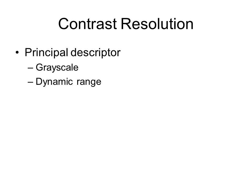 Contrast Resolution Principal descriptor –Grayscale –Dynamic range
