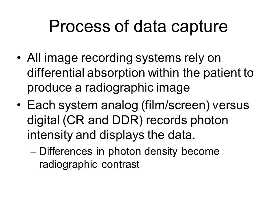 Process of data capture All image recording systems rely on differential absorption within the patient to produce a radiographic image Each system analog (film/screen) versus digital (CR and DDR) records photon intensity and displays the data.