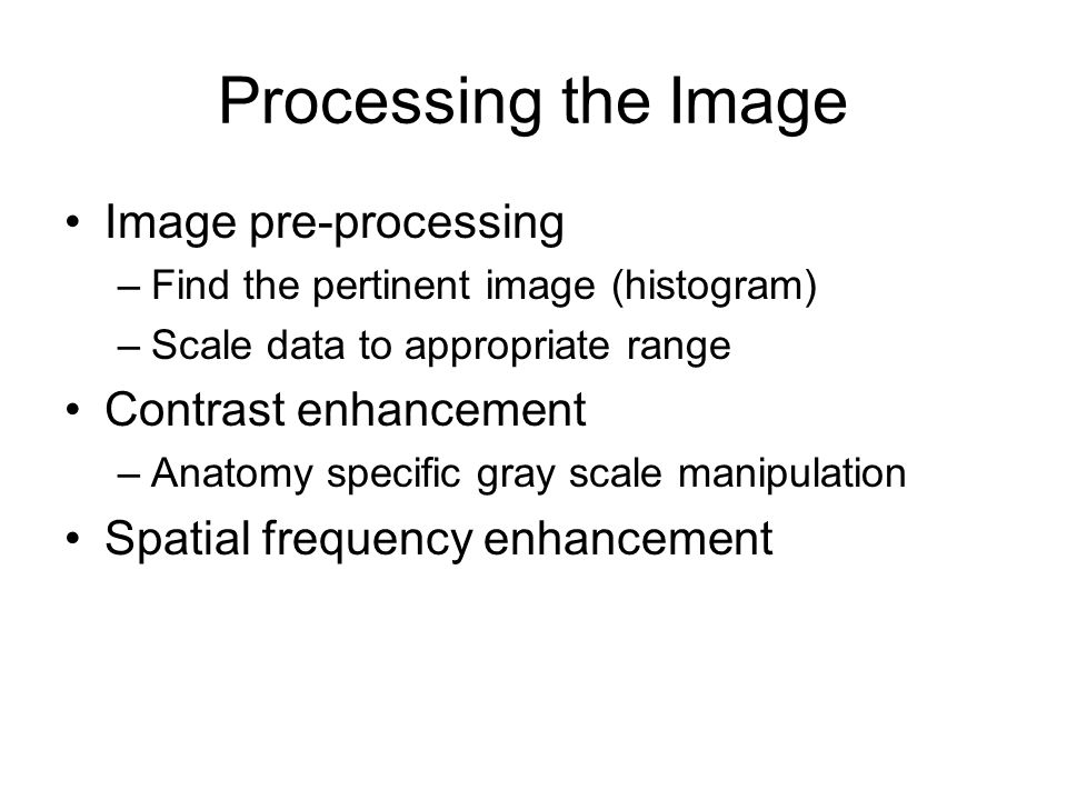 Processing the Image Image pre-processing –Find the pertinent image (histogram) –Scale data to appropriate range Contrast enhancement –Anatomy specific gray scale manipulation Spatial frequency enhancement