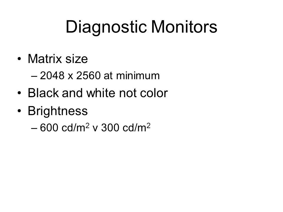 Diagnostic Monitors Matrix size –2048 x 2560 at minimum Black and white not color Brightness –600 cd/m 2 v 300 cd/m 2