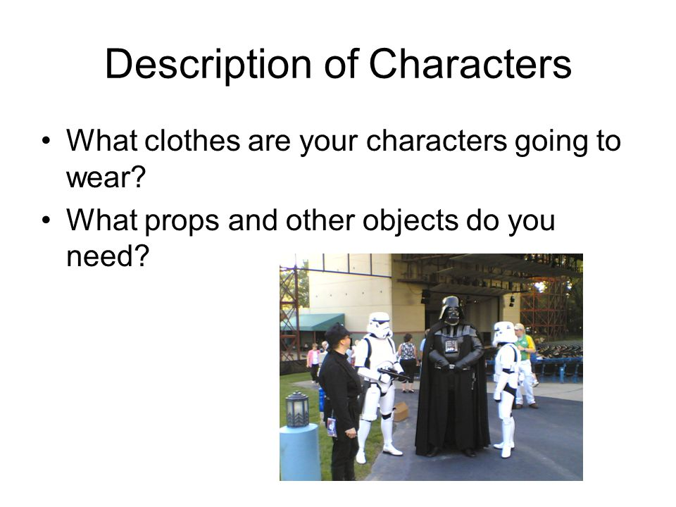 Description of Characters What clothes are your characters going to wear? What props and other objects do you need?