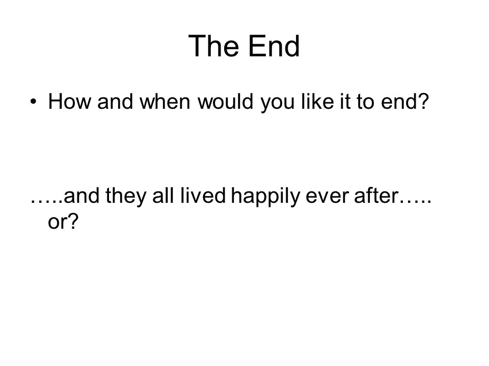The End How and when would you like it to end? …..and they all lived happily ever after….. or?