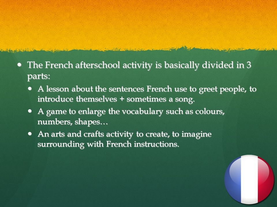 The French afterschool activity is basically divided in 3 parts: The French afterschool activity is basically divided in 3 parts: A lesson about the sentences French use to greet people, to introduce themselves + sometimes a song.