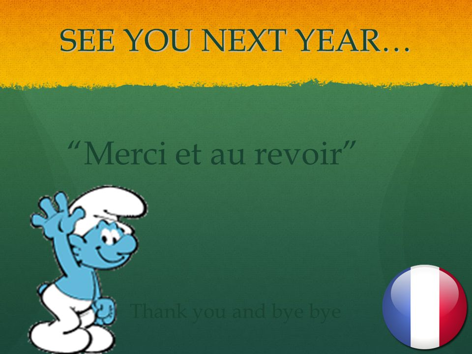 SEE YOU NEXT YEAR… Merci et au revoir Thank you and bye bye