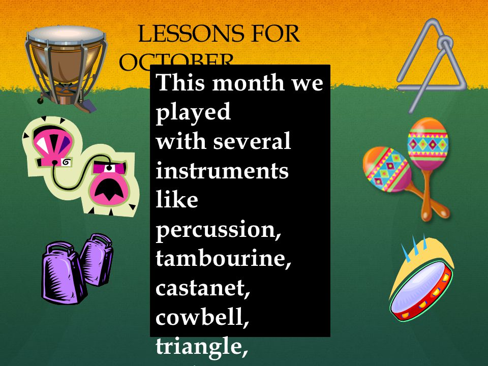 This month we played with several instruments like percussion, tambourine, castanet, cowbell, triangle, and maracas.